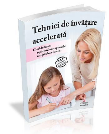 Tehnici de invatare accelerata. Ghid dedicat parintelui responsabil si copilului eficient