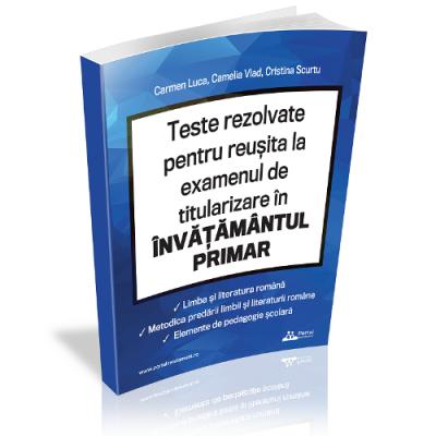 Teste rezolvate pentru reusita la examenul de titularizare invatamant primar - limba romana, metodica limbii romane, elemente de pedagogie scolara