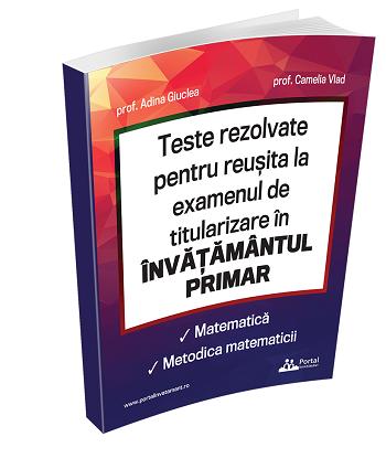 Teste rezolvate pentru reusita la examenul de titularizare in INVATAMANTUL PRIMAR - Matematica si metodica matematicii